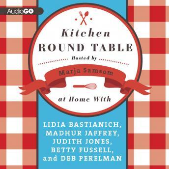 Kitchen Round Table: At Home with Lidia Bastianich, Madhur Jaffrey, Judith Jones, Betty Fussell, and Deb Perelman, Lidia Bastianich, Madhur Jaffrey