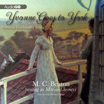Traveling Matchmaker, Book Six: Yvonne Goes to York, A Regency Romance, M. C. Beaton