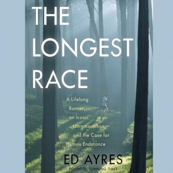 Longest Race: A Lifelong Runner, an Iconic Ultramarathon, and the Case for Human Endurance, Ed Ayres