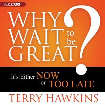Why Wait to Be Great?: It's Either Now or Too Late, Terry Hawkins