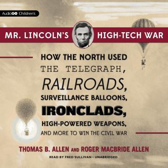 Mr. Lincoln's High-Tech War: How the North Used the Telegraph, Railroads, Surveillance Balloons, Ironclads, High-Powered Weapons, and More to Win the Civil War, Thomas B. Allen, Roger MacBride Allen