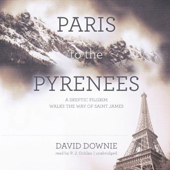 Download Paris to the Pyrenees: A Skeptic Pilgrim Walks the Way of Saint James by David Downie