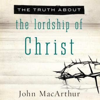 Truth About the Lordship of Christ, John MacArthur