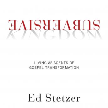 Subversive Kingdom: Living as Agents of Gospel Transformation, Ed Stetzer