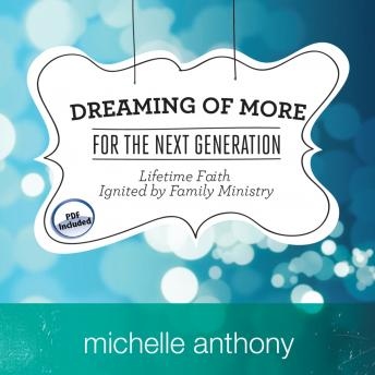 Dreaming of More for the Next Generation: Lifetime Faith Ignited by Family Ministry, Michelle Anthony