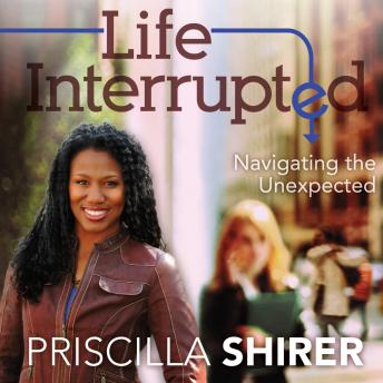Life Interrupted: Navigating the Unexpected, Priscilla Shirer