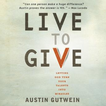 Live to Give: Let God Turn Your Talents into Miracles, Austin Gutwein