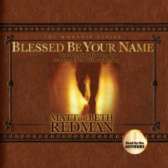 Blessed Be Your Name: Worshiping God on the Road Marked With Suffering, Beth Redman, Matt Redman