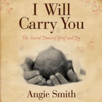I Will Carry You: The Sacred Dance of Grief and Joy, Angie Smith