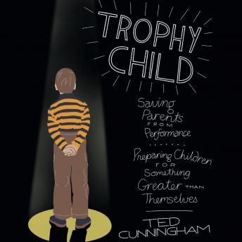 Trophy Child: Saving Parents from Performance, Preparing Children for Something Greater Than Themselves, Ted Cunningham