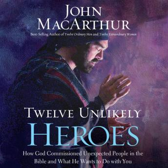 Twelve Unlikely Heroes: How God Commissioned Unexpected People in the Bible and What He Wants to Do with You, John MacArthur