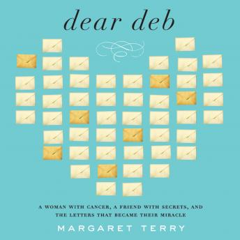 Dear Deb: A Woman with Cancer, a Friend With Secrets, and the Letters That Become Their Miracle, Margaret Terry