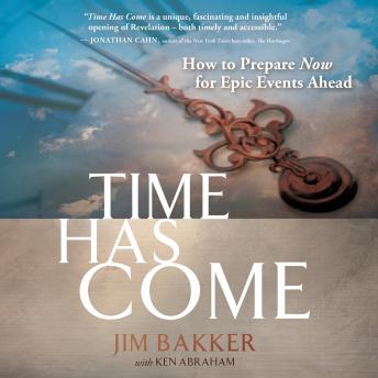 Time Has Come: How to Prepare Now for Epic Events Ahead, Jim Bakker, Ken Abraham