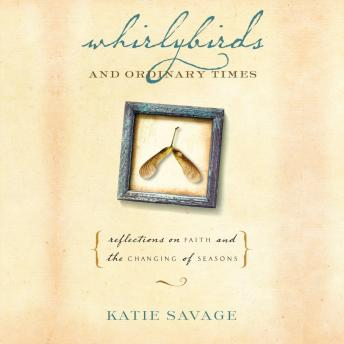 Whirlybirds and Ordinary Times: Reflections on Faith and the Changing of Seasons, Katie Savage