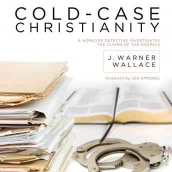 Cold-Case Christianity: A Homicide Detective Investigates the Claims of the Gospels, James Warren Wallace