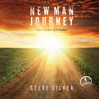New Man Journey: Finding Meaning in Retirement, Steve Silver