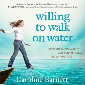 Willing to Walk on Water: Step Out in Faith and Let God Work Miracles Through Your Life, Caroline Barnett