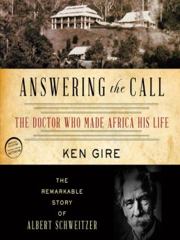 Answering the Call: The Doctor Who Made Africa His Life: The Remarkable Story of Albert Schweitzer, Ken Gire