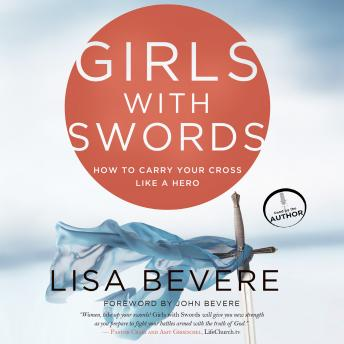 Girls with Swords: How to Carry Your Cross Like a Hero, Lisa Bevere