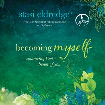 Becoming Myself: A Woman's Journey of Transformation, Stasi Eldredge