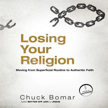 Losing Your Religion: Moving from Superficial Routine to Authentic Faith, Chuck Bomar
