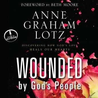 Wounded By God's People: Discovering How God's Love Heals Our Hearts, Anne Graham Lotz