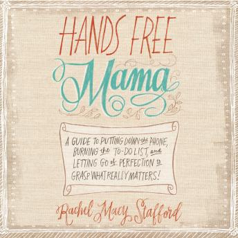 Hands Free Mama: A Guide to Putting Down the Phone, Burning the To-Do List, and Letting Go of Perfection to Grasp What Really Matters!, Rachel Macy Stafford