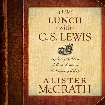 If I Had Lunch with C. S. Lewis: Exploring the Ideas of C. S. Lewis on the Meaning of Life, Alister McGrath
