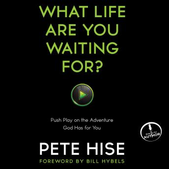 What Life Are You Waiting For?: Push Play on the Adventure God Has for You, Pete Hise