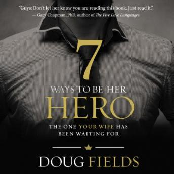 7 Ways to Be Her Hero: The One Your Wife Has Been Waiting For, Doug Fields