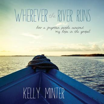 Wherever the River Runs: How a Forgotten People Renewed My Hope in the Gospel, Kelly Minter