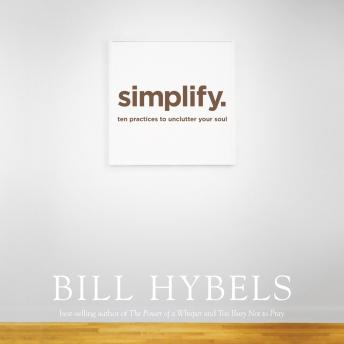 Simplify: Ten Practices to Unclutter Your Soul, Bill Hybels