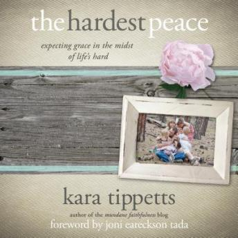 Hardest Peace: Expecting Grace in the Midst of Life's Hard, Kara Tippetts