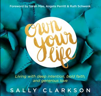 Own Your Life: Living With Deep Intention, Bold Faith, and Generous Love, Sally Clarkson