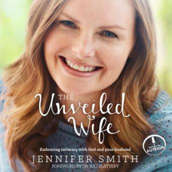 Unveiled Wife: Embracing Intimacy With God and Your Husband, Jennifer Smith