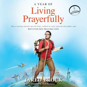 Year of Living Prayerfully: How a Curious Traveler Met the Pope, Walked on Coals, Danced with Rabbis, and Revived His Prayer Life, Jared Brock