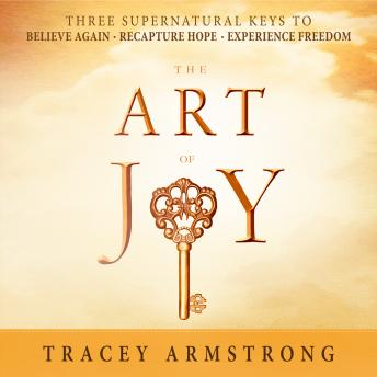 Art of Joy: Three Supernatural Keys to: Believe Again, Recapture Hope, Experience Freedom, Tracey Armstrong