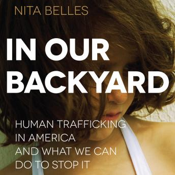 In Our Backyard: Human Trafficking in America and What We Can Do to Stop It, Nita Belles