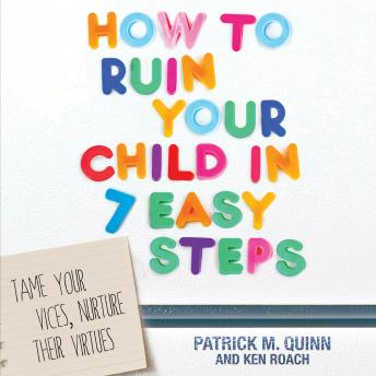 How to Ruin Your Child in 7 Easy Steps: Tame Your Vices, Nurture Their Virtues, Ken Roach, Patrick Quinn