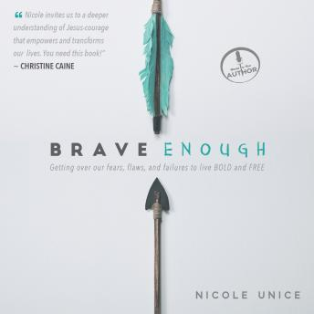 Brave Enough: Getting Over Our Fears, Flaws, and Failures to Live Bold and Free, Nicole Unice