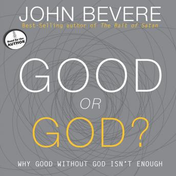 Good or God?: Why Good Without God Isn\'t Enough, John Bevere