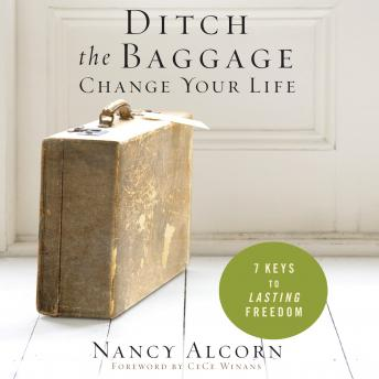 Ditch the Baggage, Change Your Life: 7 Keys to Lasting Freedom, Nancy Alcorn