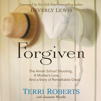 Forgiven: The Amish School Shooting, a Mother's Love, and a Story of Remarkable Grace, Terri Roberts