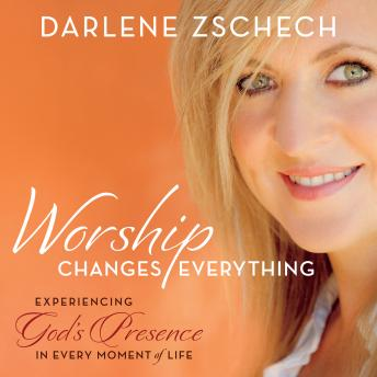 Worship Changes Everything: Experiencing God's Presence in Every Moment of Life, Darlene Zschech