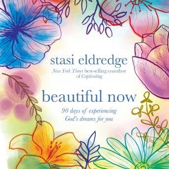 Beautiful Now: 90 Days of Experiencing God's Dreams for You, Stasi Eldredge