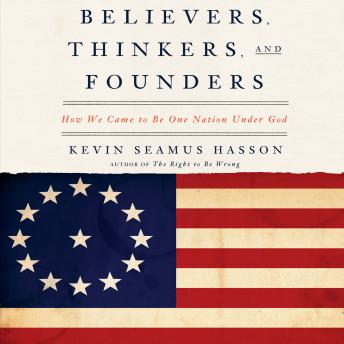 Believers, Thinkers, and Founders: How We Came to be One Nation Under God, Kevin Seamus Hasson