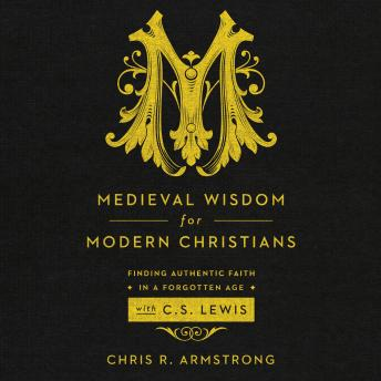 Medieval Wisdom for Modern Christians: Finding Authentic Faith in a Forgotten Age with C.S. Lewis, Chris R. Armstrong