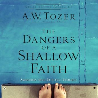 Dangers of a Shallow Faith: Awakening From Spiritual Lethargy, A.W. Tozer