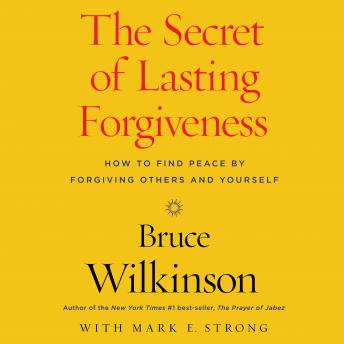 Secret of Lasting Forgiveness: Finding Peace by Forgiving Others . . . and Yourself, Bruce Wilkinson