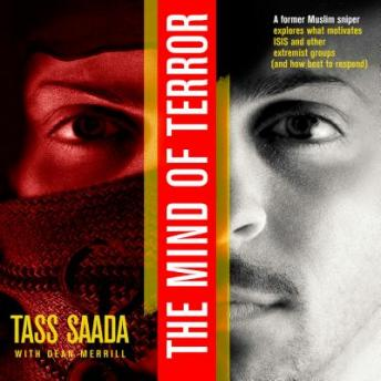 Mind of Terror: A Former Muslim Sniper Explores What Motiviates ISIS and other Extremist Groups (and how best to respond), Tass Saada